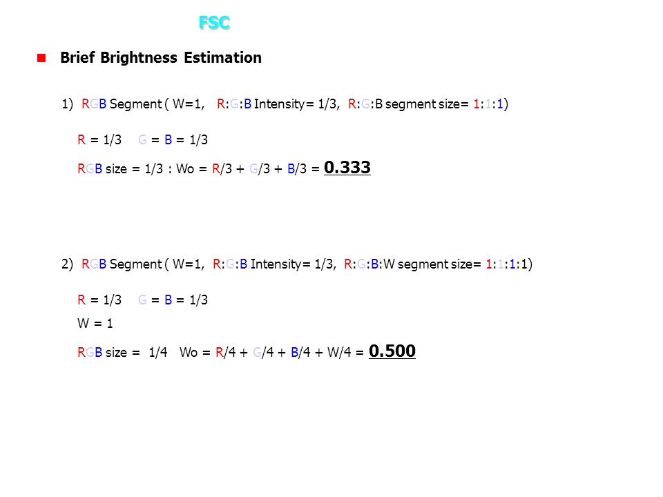 FSC 3. How it works? – FSC Brief Brightness Estimation 1) RGB Segment ( W=1, R:G:B Intensity= 1/3, R:G:B segment size= 1:1:1) R = 1/3 G = B = 1/3 RGB