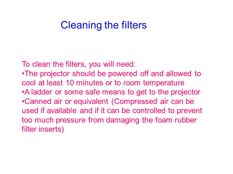 To clean the filters, you will need: The projector should be powered off and allowed to cool at least 10 minutes or to room temperature A ladder or so