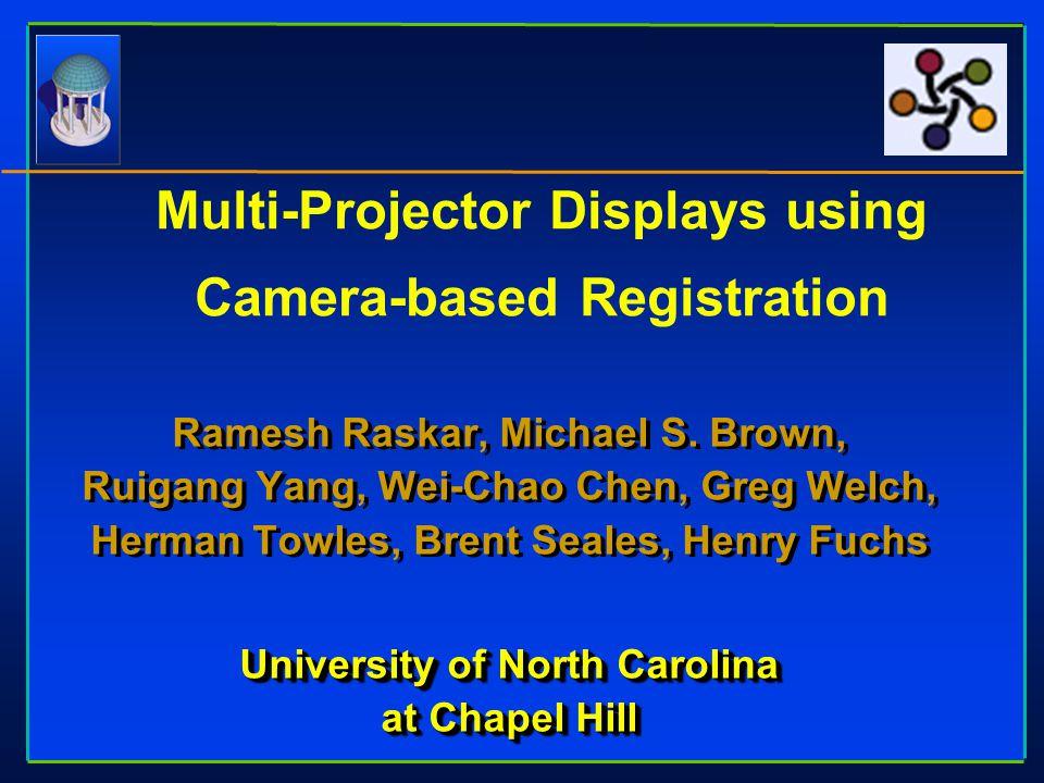 Ramesh Raskar, Michael S. Brown, Ruigang Yang, Wei-Chao Chen, Greg Welch, Herman Towles, Brent Seales, Henry Fuchs University of North Carolina at Cha