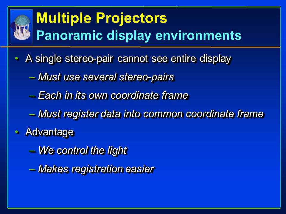 Multiple Projectors Panoramic display environments A single stereo-pair cannot see entire displayA single stereo-pair cannot see entire display –Must