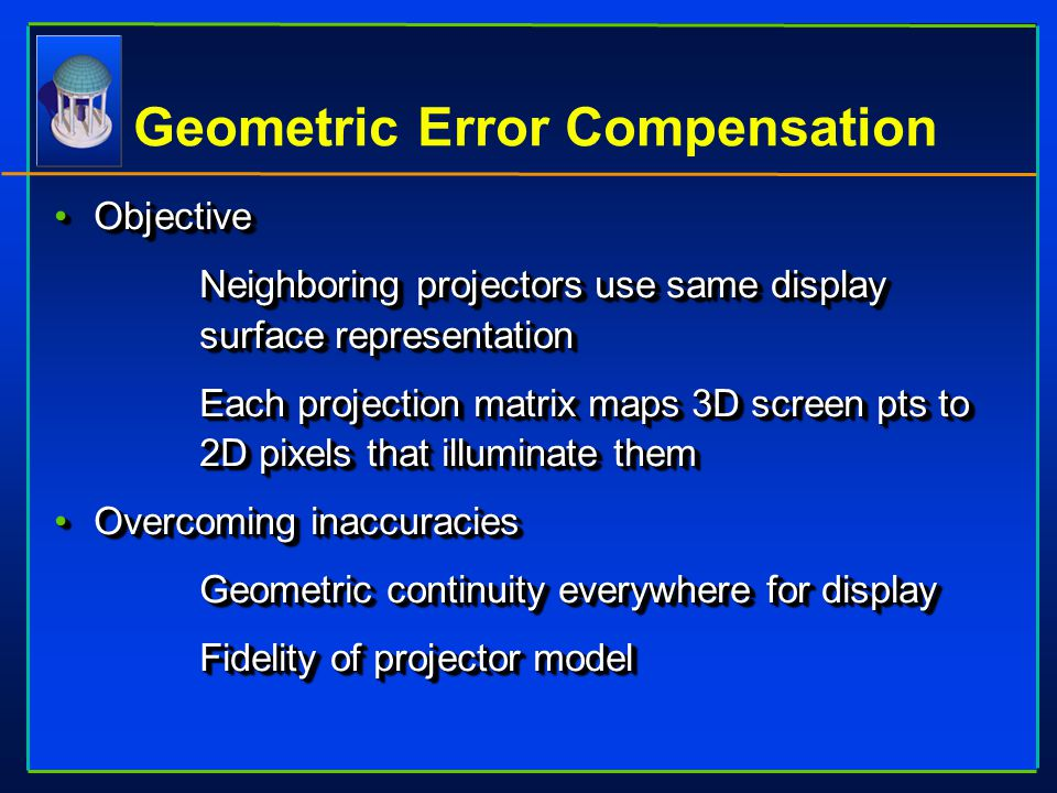 Geometric Error Compensation ObjectiveObjective  Neighboring projectors use same display surface representation  Each projection matrix maps 3D scre