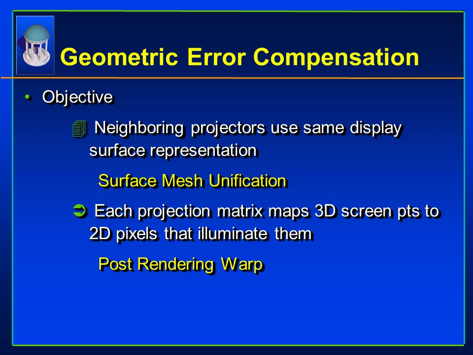 Geometric Error Compensation ObjectiveObjective 4 Neighboring projectors use same display surface representation Surface Mesh Unification Ü Each proje