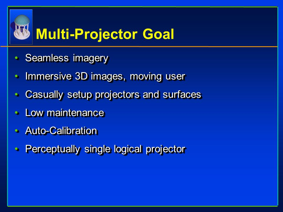 Multi-Projector Goal Seamless imagerySeamless imagery Immersive 3D images, moving userImmersive 3D images, moving user Casually setup projectors and s