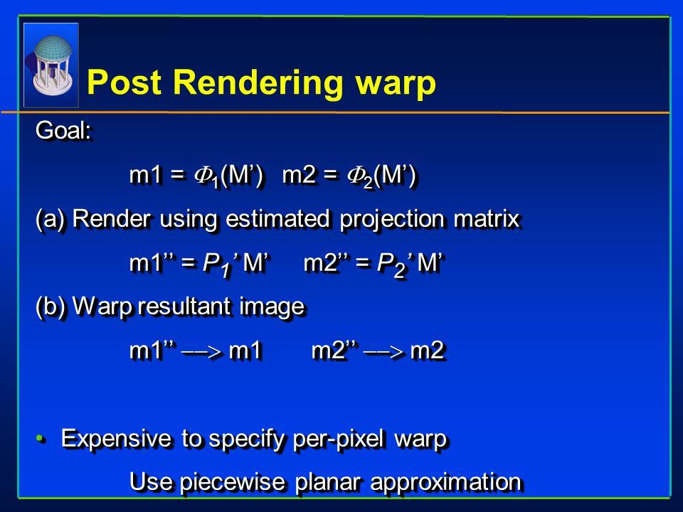 Post Rendering warp Goal:  m1 =  1 (M') m2 =  2 (M') (a) Render using estimated projection matrix  m1'' = P 1 ' M' m2'' = P 2 ' M' (b) Warp result