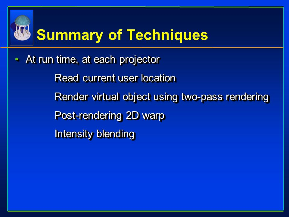 Summary of Techniques At run time, at each projectorAt run time, at each projector  Read current user location  Render virtual object using two-pass