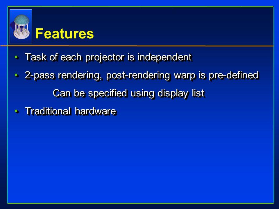 Features Task of each projector is independentTask of each projector is independent 2-pass rendering, post-rendering warp is pre-defined2-pass renderi