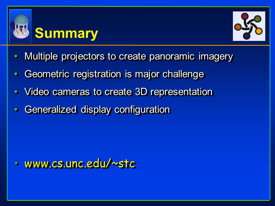Summary Multiple projectors to create panoramic imageryMultiple projectors to create panoramic imagery Geometric registration is major challengeGeomet