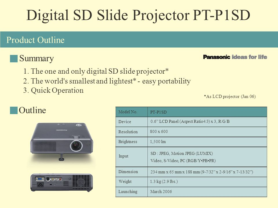 Digital SD Slide Projector PT-P1SD Summary Outline *As LCD projector (Jan 06) Product Outline 1. The one and only digital SD slide projector* 2. The w