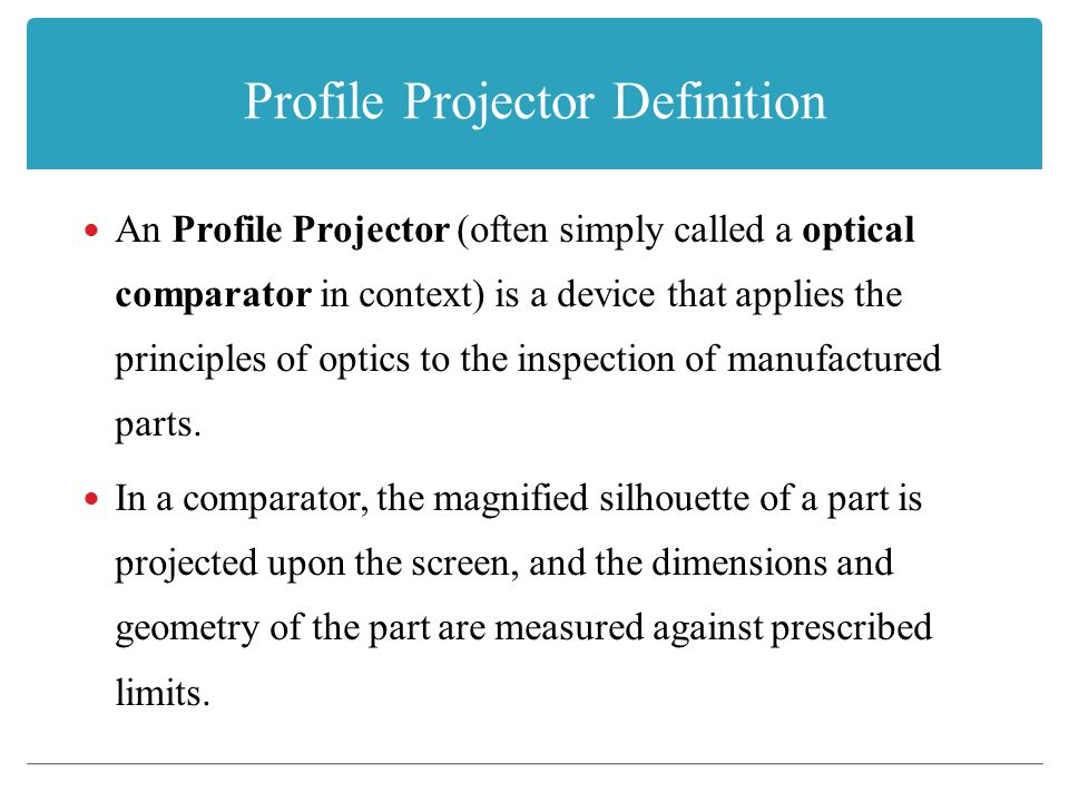 Profile Projector Definition An Profile Projector (often simply called a optical comparator in context) is a device that applies the principles of optics to the inspection of manufactured parts.