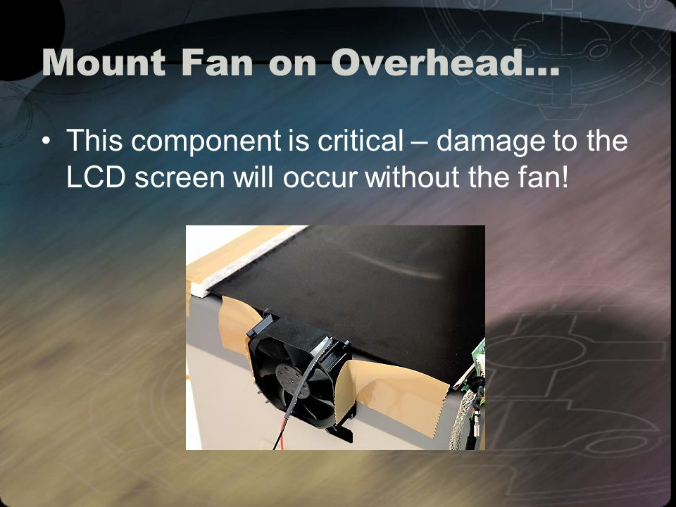 Mount Fan on Overhead… This component is critical – damage to the LCD screen will occur without the fan!