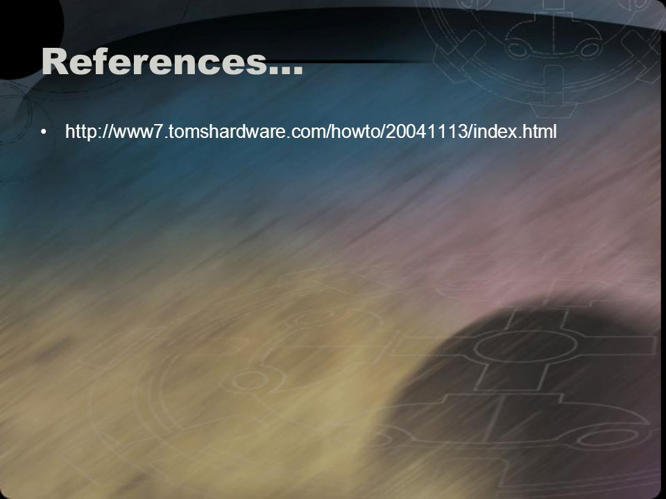 References… http://www7.tomshardware.com/howto/20041113/index.html