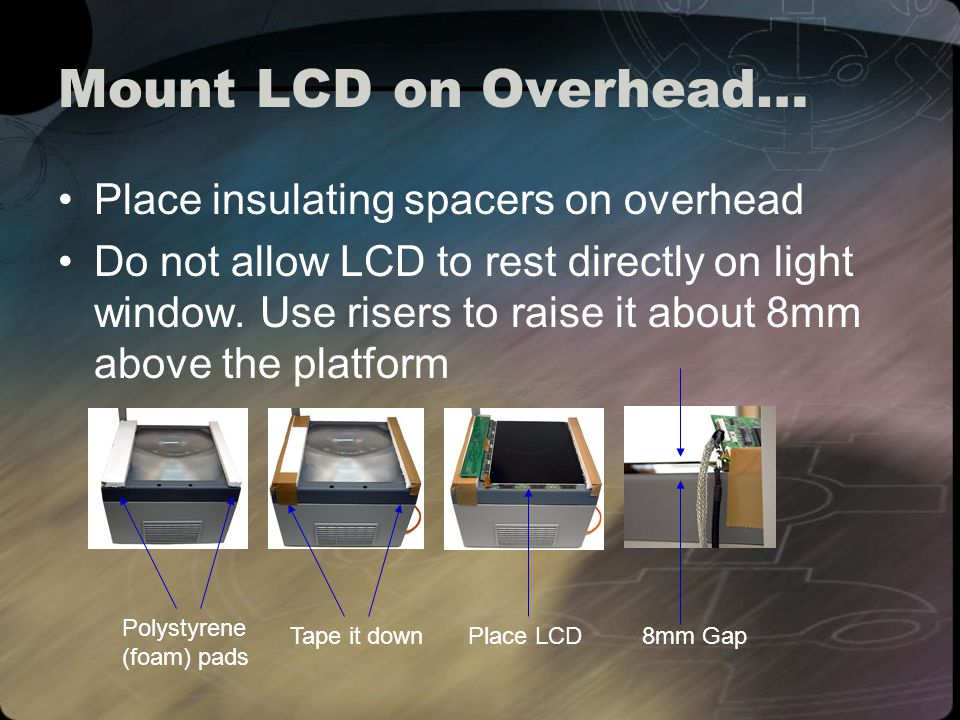Mount LCD on Overhead… Place insulating spacers on overhead Do not allow LCD to rest directly on light window.