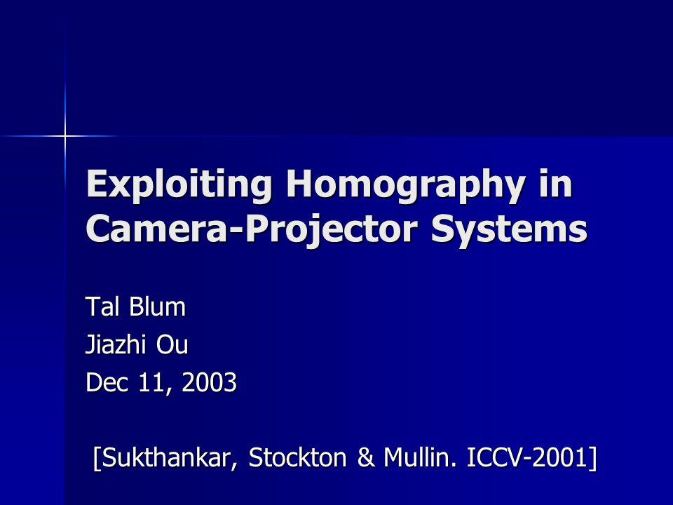 Exploiting Homography in Camera-Projector Systems Tal Blum Jiazhi Ou Dec 11, 2003 [Sukthankar, Stockton & Mullin.