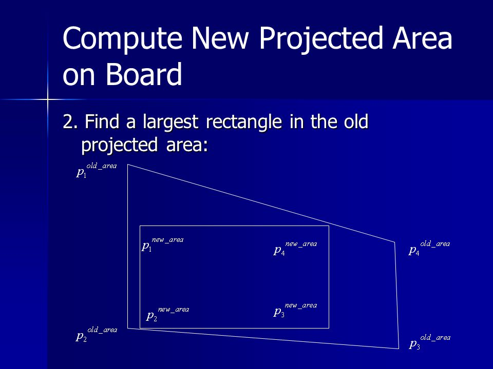 Compute New Projected Area on Board 2. Find a largest rectangle in the old projected area: