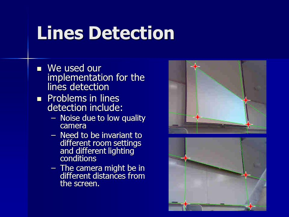 Lines Detection We used our implementation for the lines detection We used our implementation for the lines detection Problems in lines detection include: Problems in lines detection include: –Noise due to low quality camera –Need to be invariant to different room settings and different lighting conditions –The camera might be in different distances from the screen.