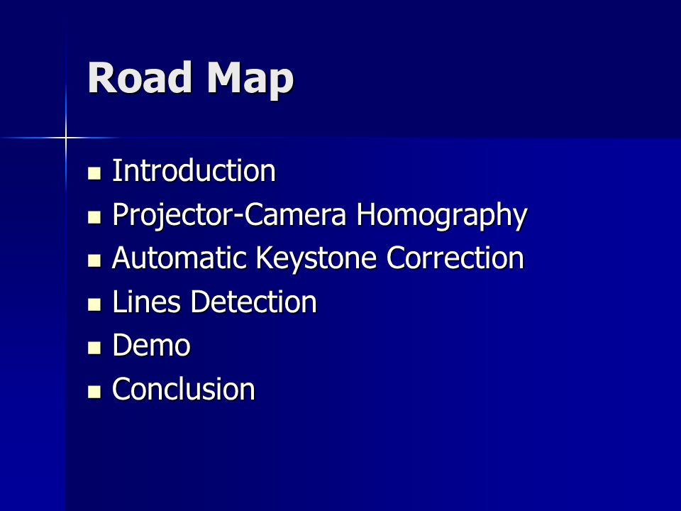 Road Map Introduction Introduction Projector-Camera Homography Projector-Camera Homography Automatic Keystone Correction Automatic Keystone Correction Lines Detection Lines Detection Demo Demo Conclusion Conclusion