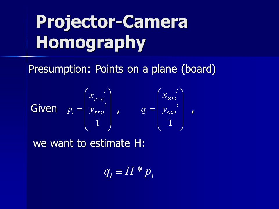 Projector-Camera Homography Presumption: Points on a plane (board) Given, we want to estimate H:,