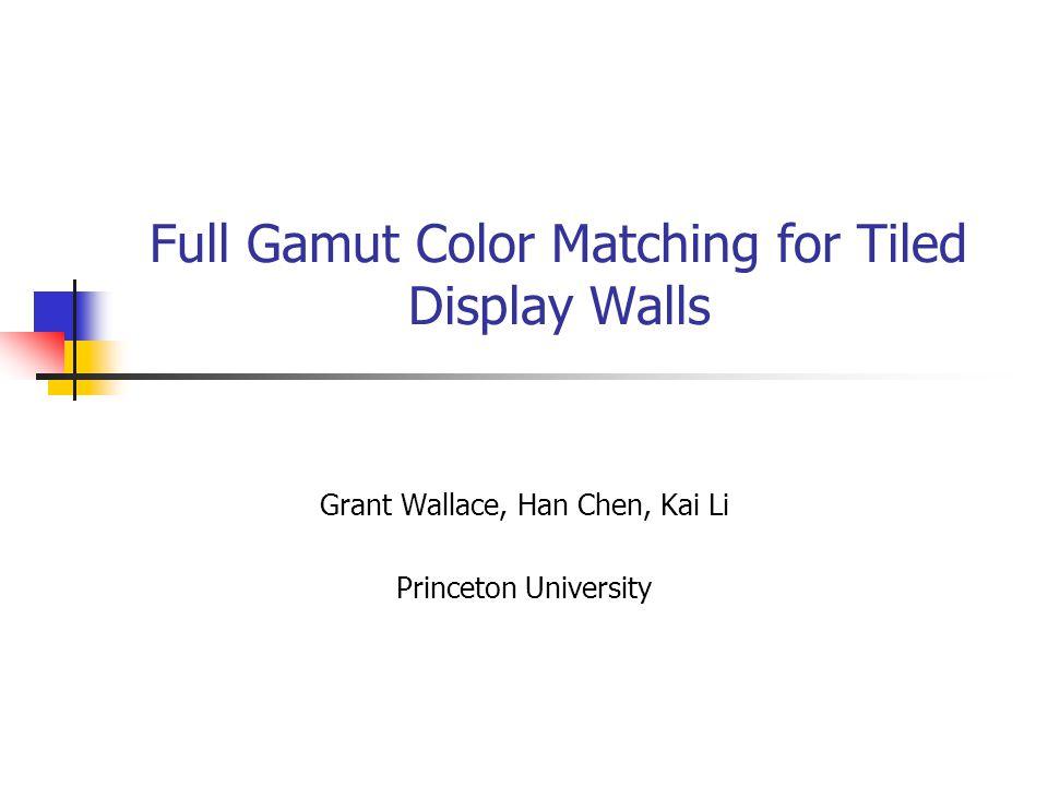 Full Gamut Color Matching for Tiled Display Walls Grant Wallace, Han Chen, Kai Li Princeton University