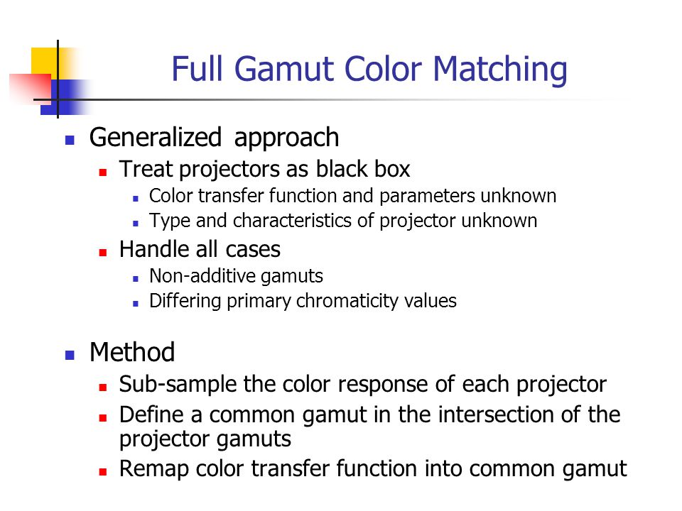 Full Gamut Color Matching Generalized approach Treat projectors as black box Color transfer function and parameters unknown Type and characteristics of projector unknown Handle all cases Non-additive gamuts Differing primary chromaticity values Method Sub-sample the color response of each projector Define a common gamut in the intersection of the projector gamuts Remap color transfer function into common gamut