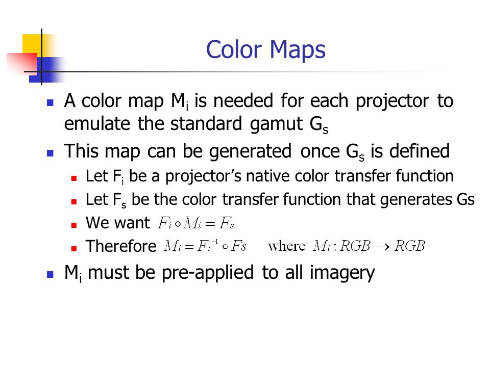 Color Maps A color map M i is needed for each projector to emulate the standard gamut G s This map can be generated once G s is defined Let F i be a projector's native color transfer function Let F s be the color transfer function that generates Gs We want Therefore M i must be pre-applied to all imagery