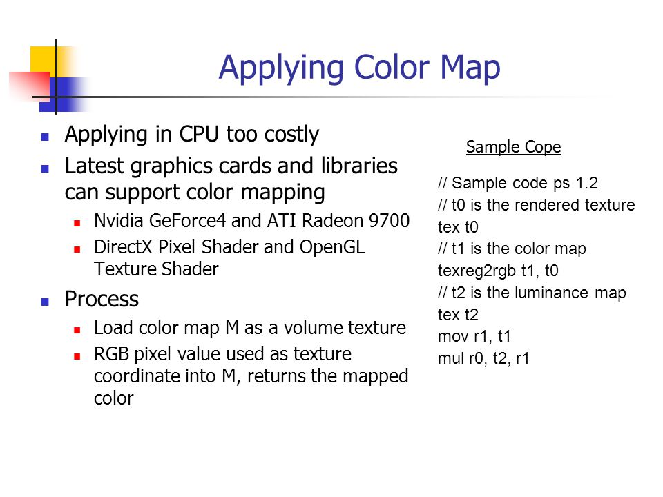 Applying Color Map Applying in CPU too costly Latest graphics cards and libraries can support color mapping Nvidia GeForce4 and ATI Radeon 9700 DirectX Pixel Shader and OpenGL Texture Shader Process Load color map M as a volume texture RGB pixel value used as texture coordinate into M, returns the mapped color // Sample code ps 1.2 // t0 is the rendered texture tex t0 // t1 is the color map texreg2rgb t1, t0 // t2 is the luminance map tex t2 mov r1, t1 mul r0, t2, r1 Sample Cope