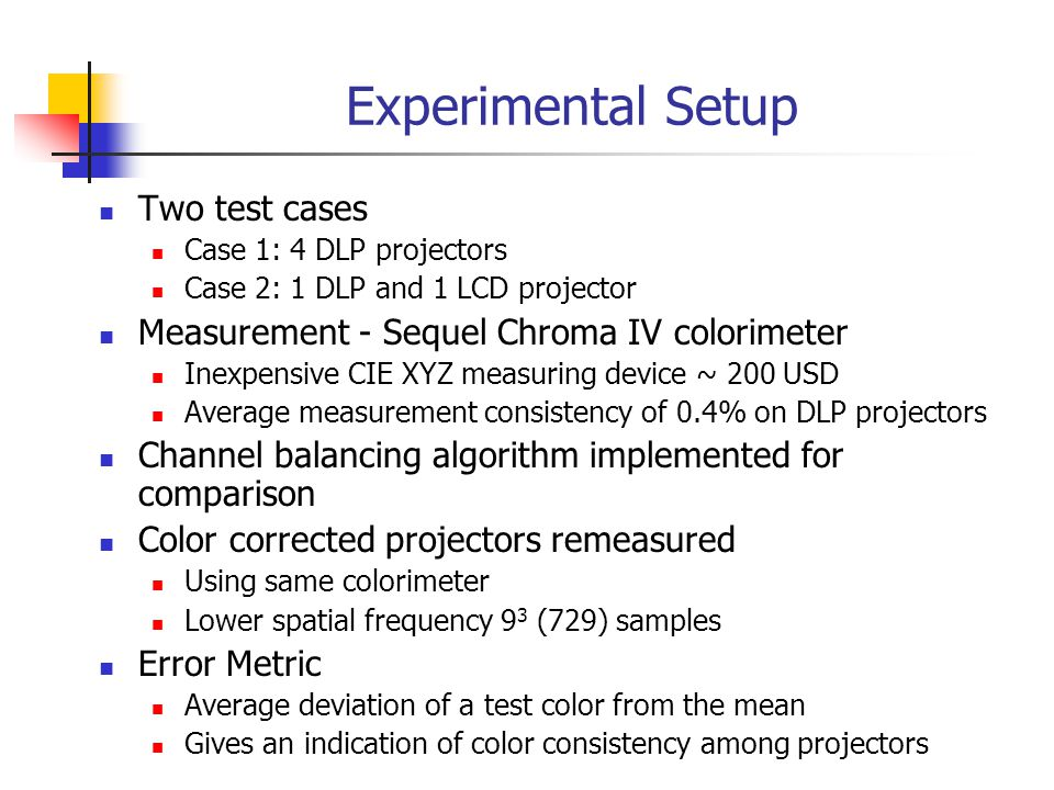 Experimental Setup Two test cases Case 1: 4 DLP projectors Case 2: 1 DLP and 1 LCD projector Measurement - Sequel Chroma IV colorimeter Inexpensive CIE XYZ measuring device ~ 200 USD Average measurement consistency of 0.4% on DLP projectors Channel balancing algorithm implemented for comparison Color corrected projectors remeasured Using same colorimeter Lower spatial frequency 9 3 (729) samples Error Metric Average deviation of a test color from the mean Gives an indication of color consistency among projectors