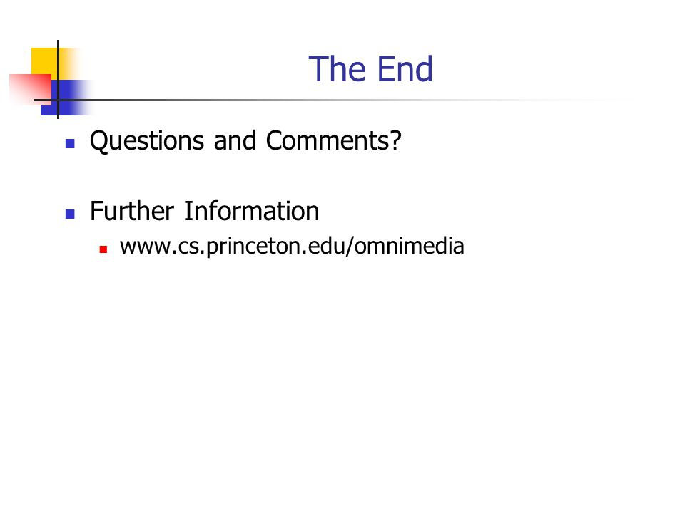 The End Questions and Comments? Further Information www.cs.princeton.edu/omnimedia