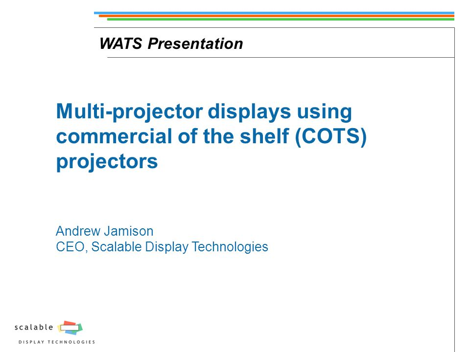 WATS Presentation Multi-projector displays using commercial of the shelf (COTS) projectors Andrew Jamison CEO, Scalable Display Technologies