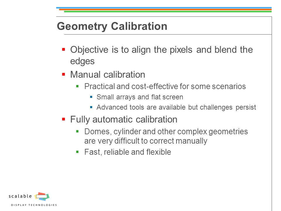 Geometry Calibration  Objective is to align the pixels and blend the edges  Manual calibration  Practical and cost-effective for some scenarios  Small arrays and flat screen  Advanced tools are available but challenges persist  Fully automatic calibration  Domes, cylinder and other complex geometries are very difficult to correct manually  Fast, reliable and flexible
