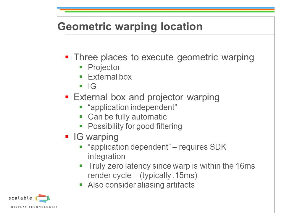 Geometric warping location  Three places to execute geometric warping  Projector  External box  IG  External box and projector warping  application independent  Can be fully automatic  Possibility for good filtering  IG warping  application dependent – requires SDK integration  Truly zero latency since warp is within the 16ms render cycle – (typically.15ms)  Also consider aliasing artifacts