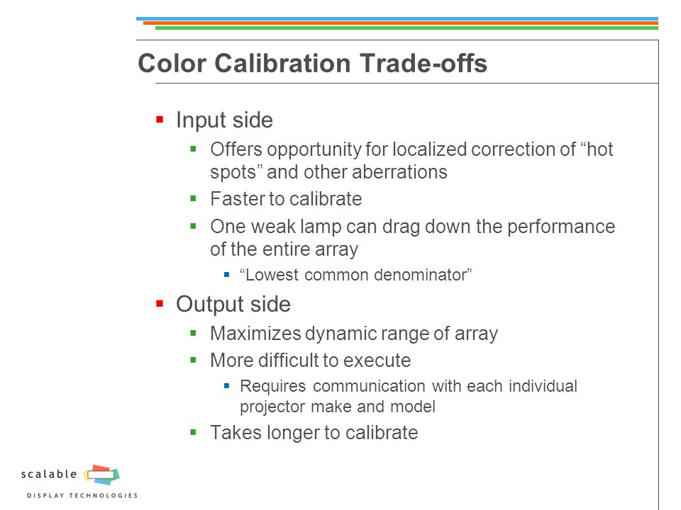 Color Calibration Trade-offs  Input side  Offers opportunity for localized correction of hot spots and other aberrations  Faster to calibrate  One weak lamp can drag down the performance of the entire array  Lowest common denominator  Output side  Maximizes dynamic range of array  More difficult to execute  Requires communication with each individual projector make and model  Takes longer to calibrate