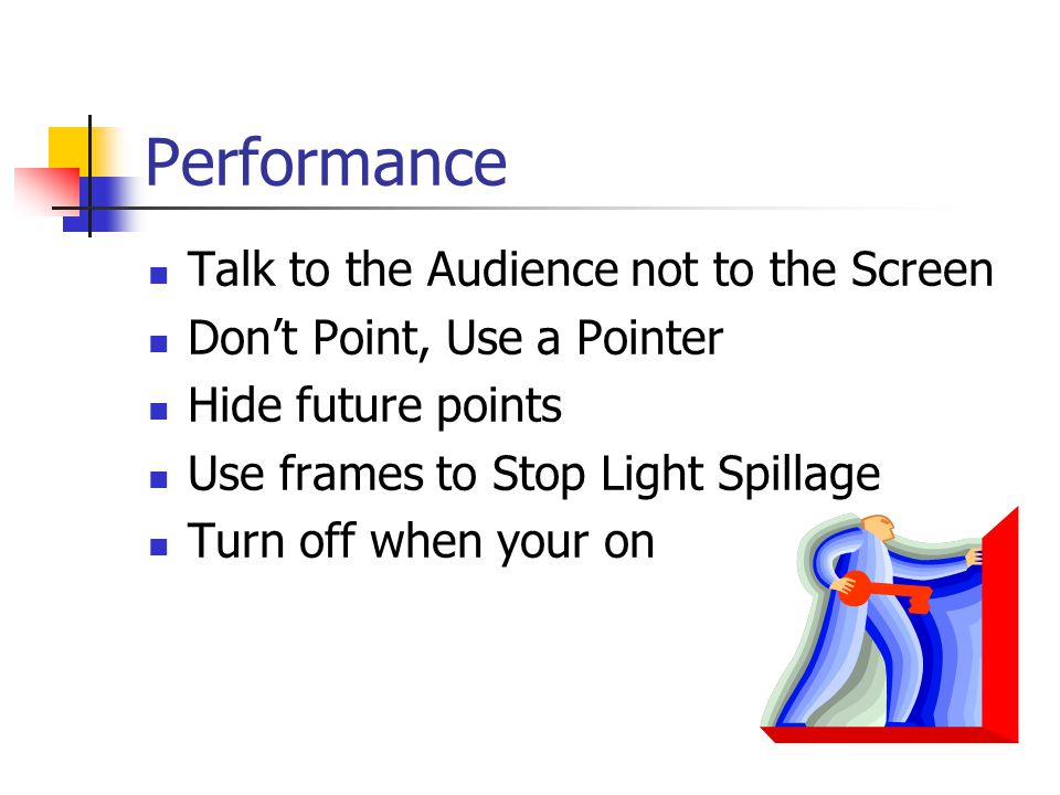 Performance Talk to the Audience not to the Screen Don't Point, Use a Pointer Hide future points Use frames to Stop Light Spillage Turn off when your on