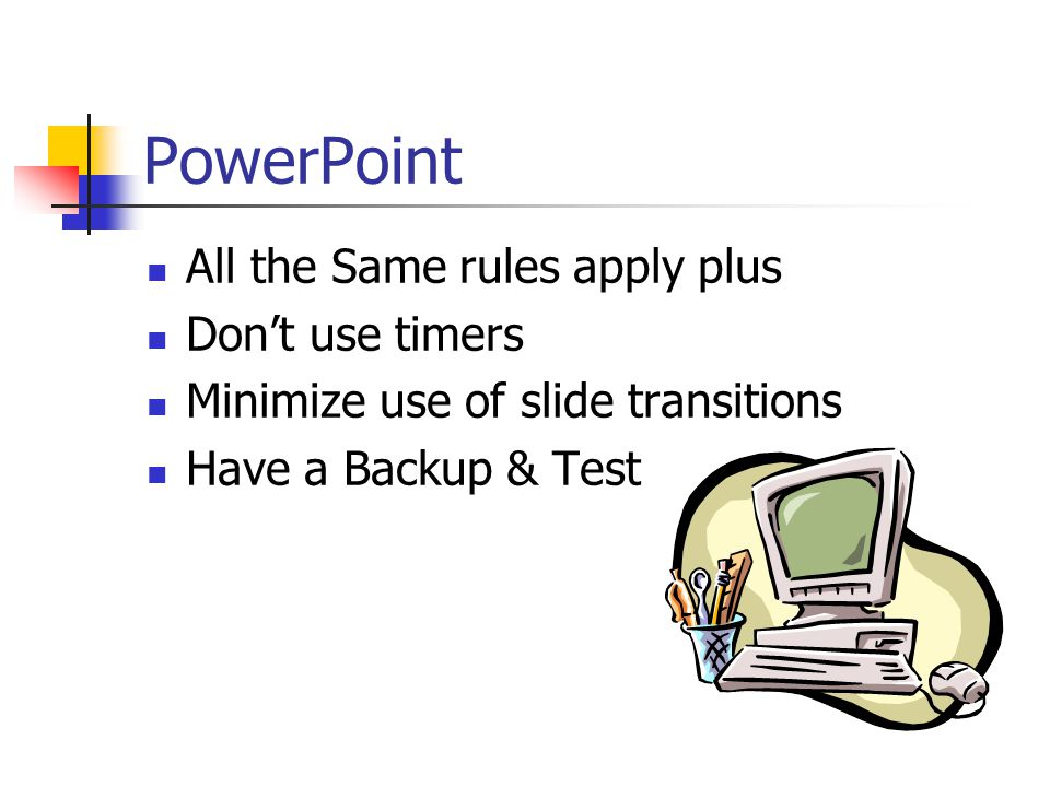 PowerPoint All the Same rules apply plus Don't use timers Minimize use of slide transitions Have a Backup & Test