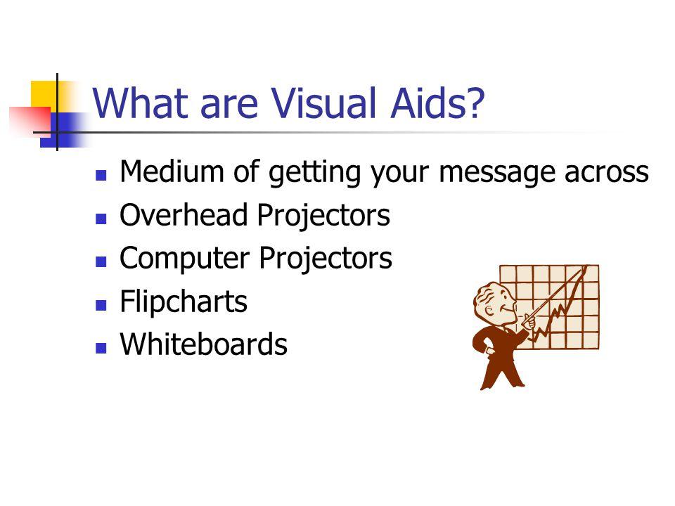 What are Visual Aids? Medium of getting your message across Overhead Projectors Computer Projectors Flipcharts Whiteboards