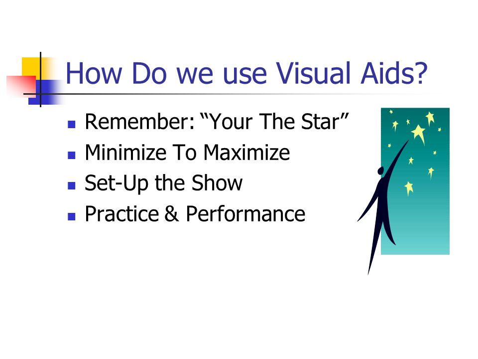 """How Do we use Visual Aids? Remember: """"Your The Star"""" Minimize To Maximize Set-Up the Show Practice & Performance"""