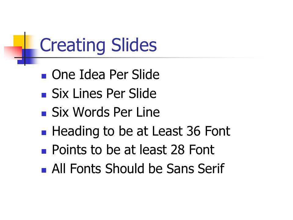 Creating Slides One Idea Per Slide Six Lines Per Slide Six Words Per Line Heading to be at Least 36 Font Points to be at least 28 Font All Fonts Shoul