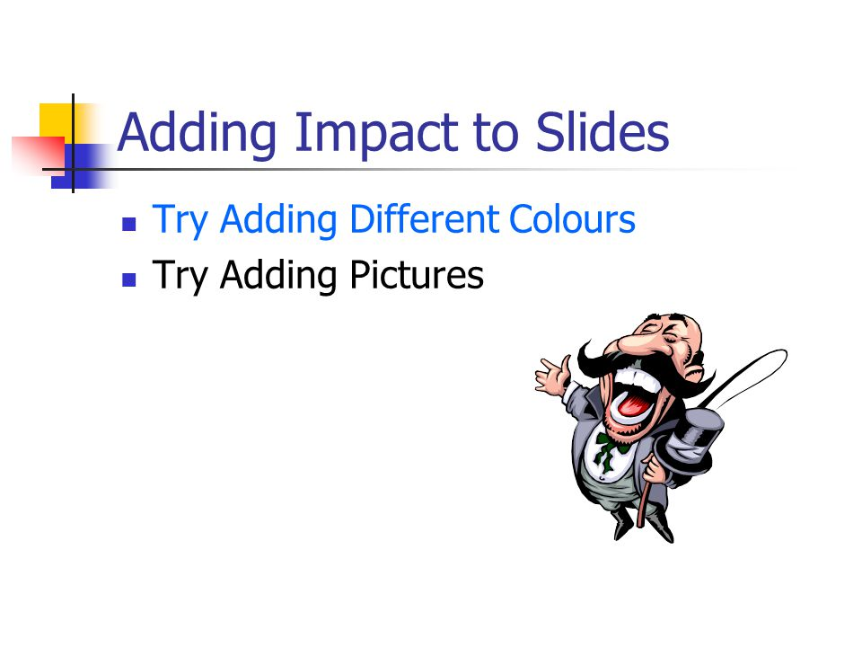Adding Impact to Slides Try Adding Different Colours Try Adding Pictures