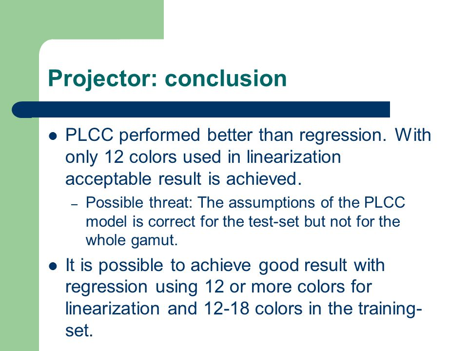 Projector: conclusion PLCC performed better than regression. With only 12 colors used in linearization acceptable result is achieved. – Possible threa