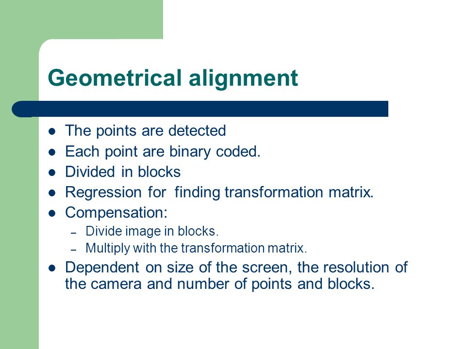 Geometrical alignment The points are detected Each point are binary coded. Divided in blocks Regression for finding transformation matrix. Compensatio