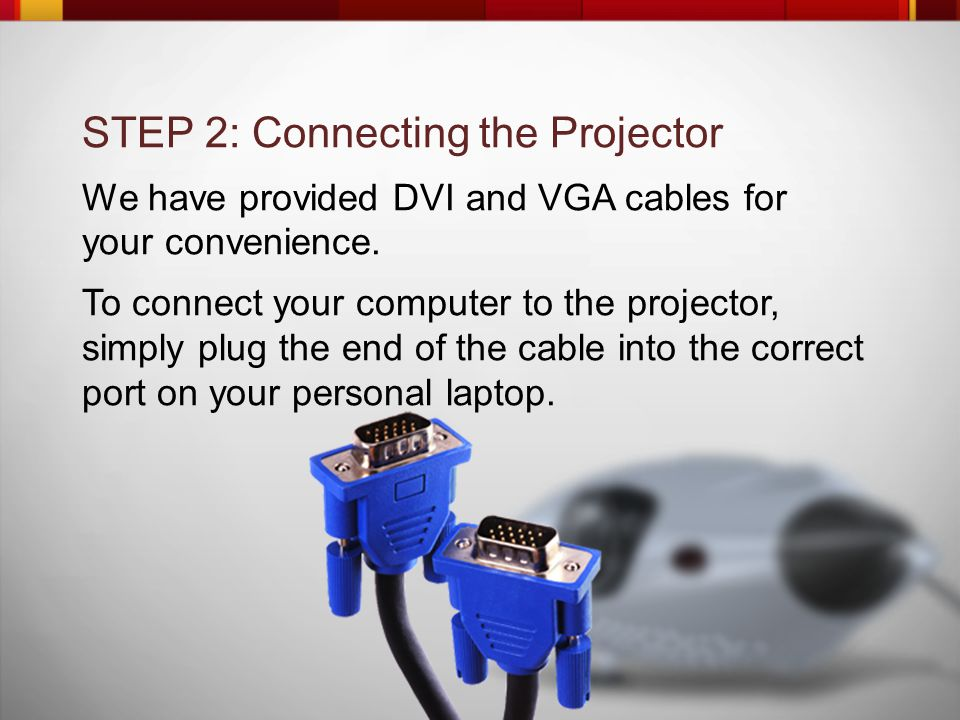 STEP 2: Connecting the Projector We have provided DVI and VGA cables for your convenience.