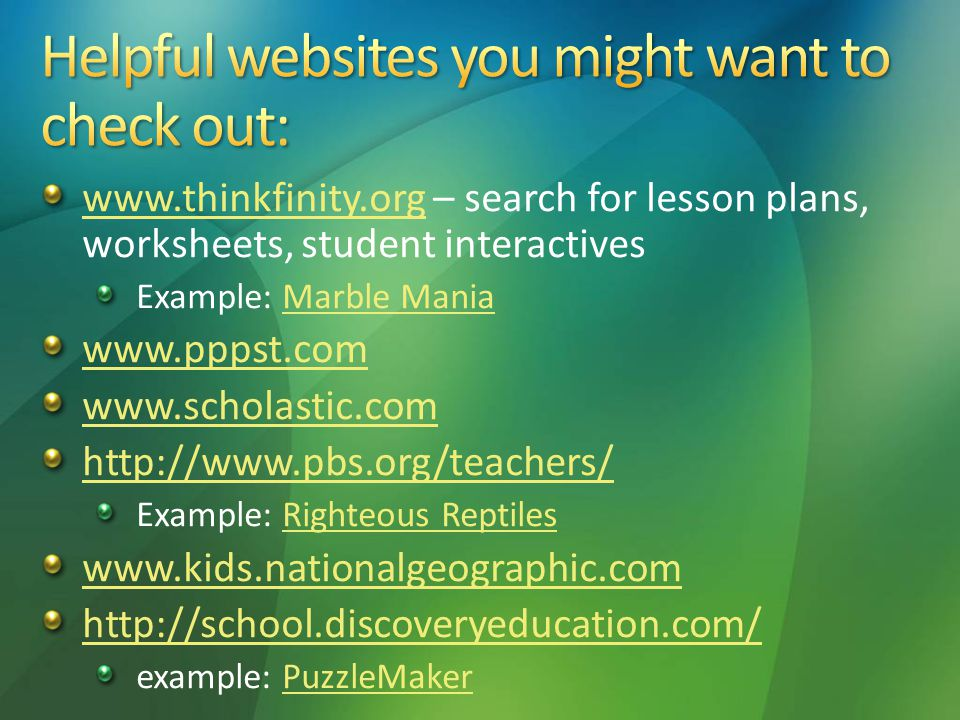 www.thinkfinity.orgwww.thinkfinity.org – search for lesson plans, worksheets, student interactives Example: Marble ManiaMarble Mania www.pppst.com www.scholastic.com http://www.pbs.org/teachers/ Example: Righteous ReptilesRighteous Reptiles www.kids.nationalgeographic.com http://school.discoveryeducation.com/ example: PuzzleMakerPuzzleMaker