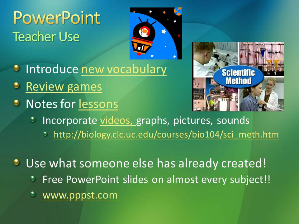 Introduce new vocabularynew vocabulary Review games Notes for lessonslessons Incorporate videos, graphs, pictures, soundsvideos, http://biology.clc.uc.edu/courses/bio104/sci_meth.htm Use what someone else has already created.
