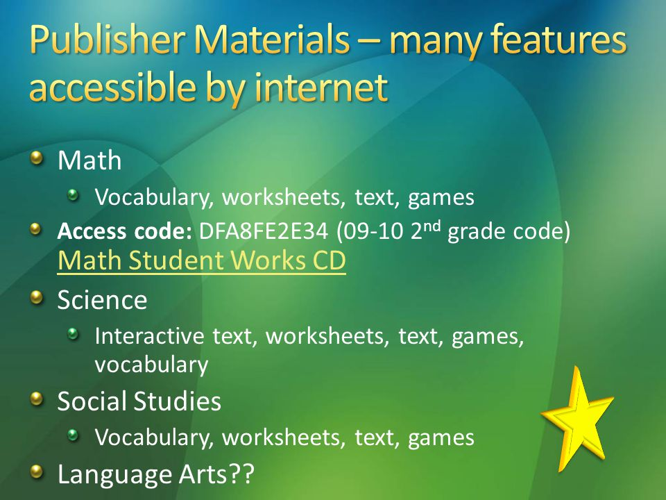 Math Vocabulary, worksheets, text, games Access code: DFA8FE2E34 (09-10 2 nd grade code) Math Student Works CD Math Student Works CD Science Interactive text, worksheets, text, games, vocabulary Social Studies Vocabulary, worksheets, text, games Language Arts