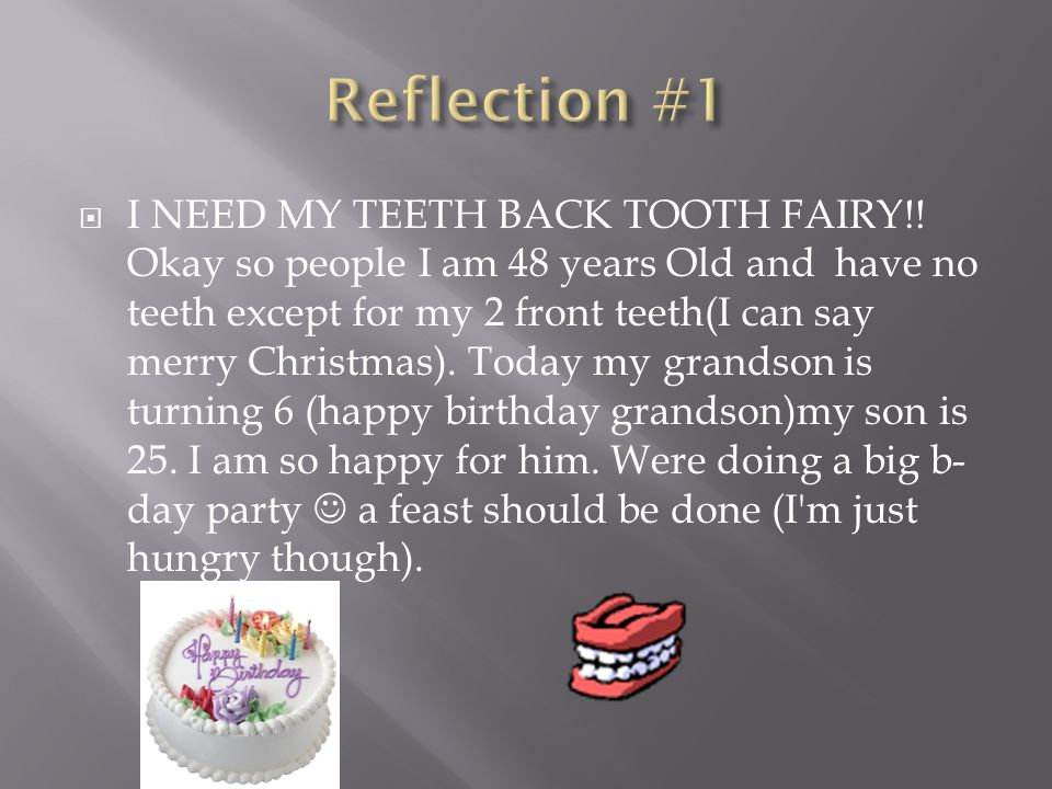  I NEED MY TEETH BACK TOOTH FAIRY!! Okay so people I am 48 years Old and have no teeth except for my 2 front teeth(I can say merry Christmas). Today