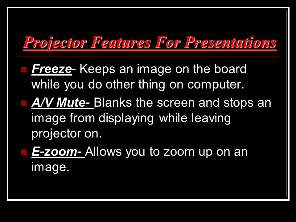 Projector Features For Presentations Freeze- Keeps an image on the board while you do other thing on computer. A/V Mute- Blanks the screen and stops a
