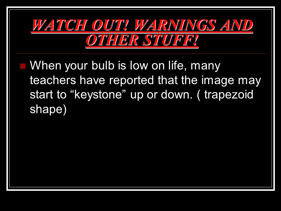 "WATCH OUT! WARNINGS AND OTHER STUFF! When your bulb is low on life, many teachers have reported that the image may start to ""keystone"" up or down. ( t"