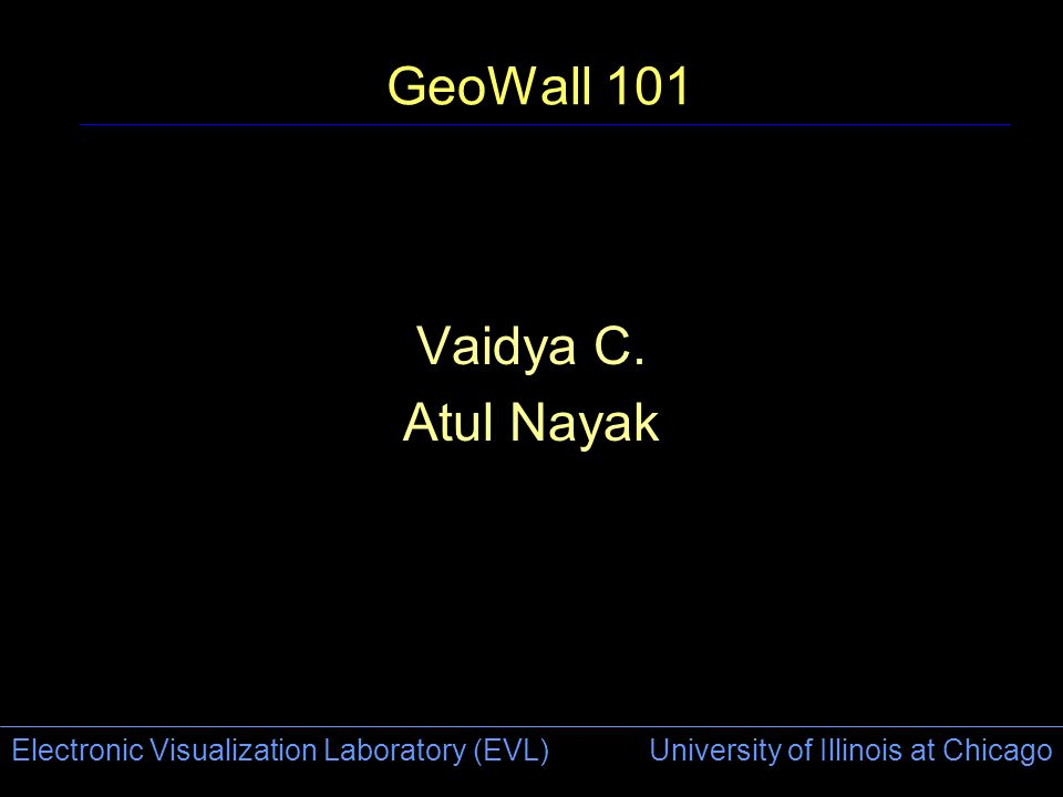 Electronic Visualization Laboratory (EVL) University of Illinois at Chicago GeoWall 101 Vaidya C. Atul Nayak