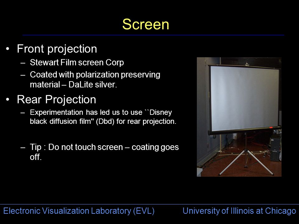 Electronic Visualization Laboratory (EVL) University of Illinois at Chicago Screen Front projection –Stewart Film screen Corp –Coated with polarizatio