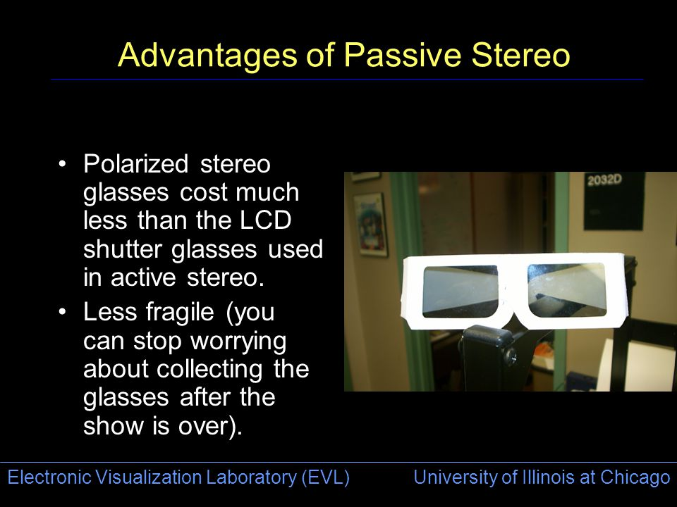 Electronic Visualization Laboratory (EVL) University of Illinois at Chicago Advantages of Passive Stereo Polarized stereo glasses cost much less than