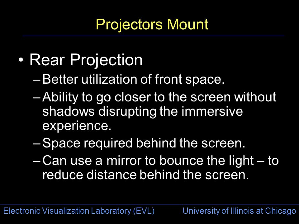 Electronic Visualization Laboratory (EVL) University of Illinois at Chicago Projectors Mount Rear Projection –Better utilization of front space.